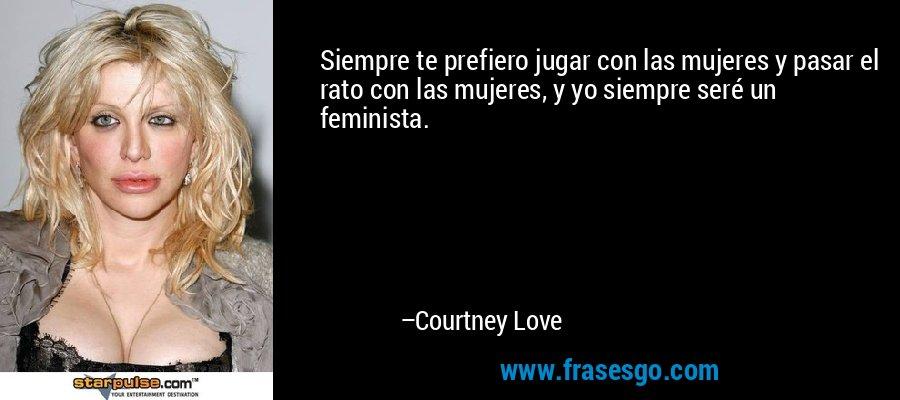 Siempre te prefiero jugar con las mujeres y pasar el rato con las mujeres, y yo siempre seré un feminista. – Courtney Love