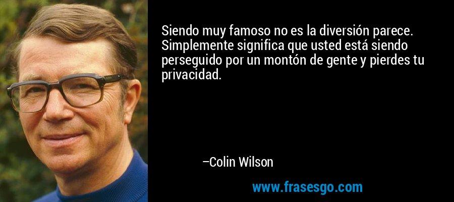 Siendo muy famoso no es la diversión parece. Simplemente significa que usted está siendo perseguido por un montón de gente y pierdes tu privacidad. – Colin Wilson