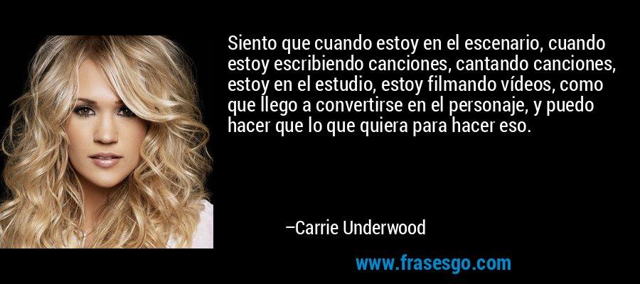 Siento que cuando estoy en el escenario, cuando estoy escribiendo canciones, cantando canciones, estoy en el estudio, estoy filmando vídeos, como que llego a convertirse en el personaje, y puedo hacer que lo que quiera para hacer eso. – Carrie Underwood