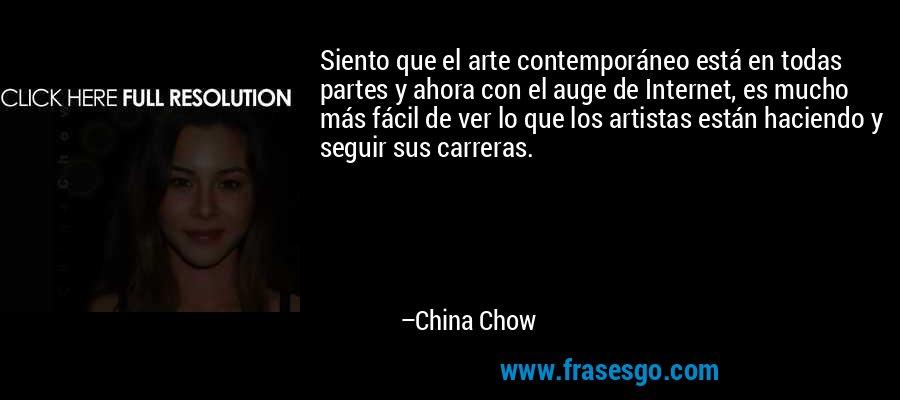 Siento que el arte contemporáneo está en todas partes y ahora con el auge de Internet, es mucho más fácil de ver lo que los artistas están haciendo y seguir sus carreras. – China Chow