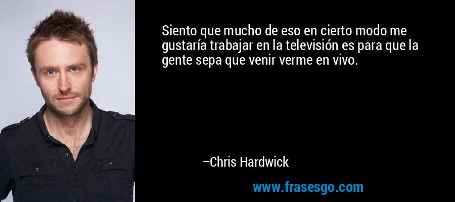 Siento que mucho de eso en cierto modo me gustaría trabajar en la televisión es para que la gente sepa que venir verme en vivo. – Chris Hardwick