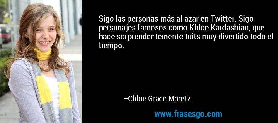 Sigo las personas más al azar en Twitter. Sigo personajes famosos como Khloe Kardashian, que hace sorprendentemente tuits muy divertido todo el tiempo. – Chloe Grace Moretz