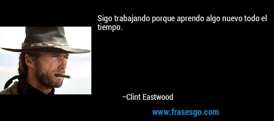 Sigo trabajando porque aprendo algo nuevo todo el tiempo. – Clint Eastwood