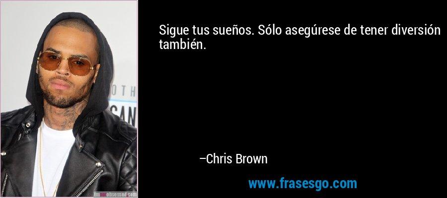 Sigue tus sueños. Sólo asegúrese de tener diversión también. – Chris Brown