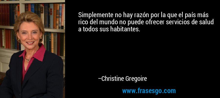 Simplemente no hay razón por la que el país más rico del mundo no puede ofrecer servicios de salud a todos sus habitantes. – Christine Gregoire