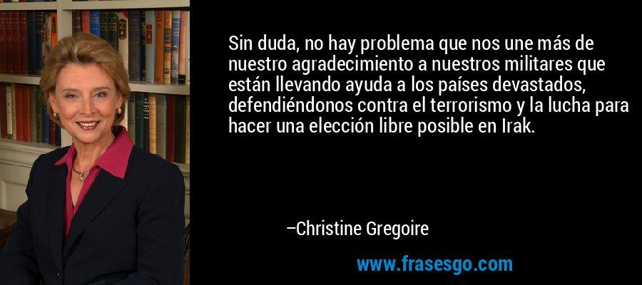 Sin duda, no hay problema que nos une más de nuestro agradecimiento a nuestros militares que están llevando ayuda a los países devastados, defendiéndonos contra el terrorismo y la lucha para hacer una elección libre posible en Irak. – Christine Gregoire