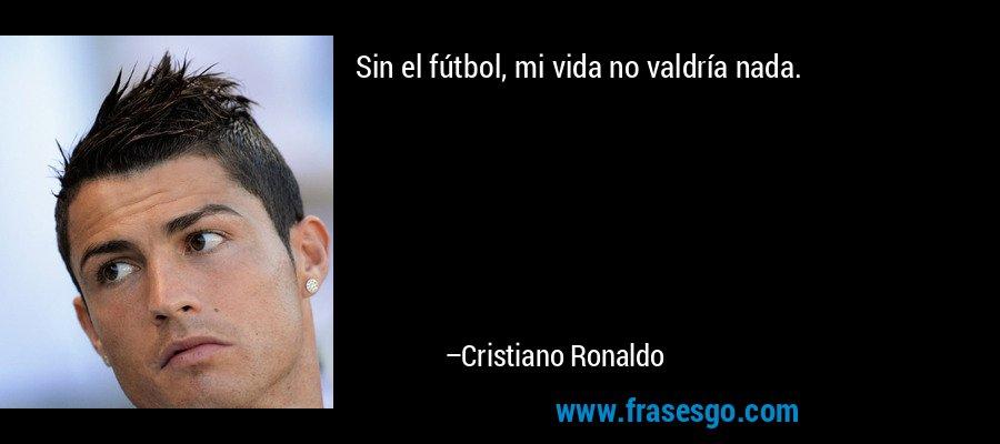 Sin el fútbol, mi vida no valdría nada. – Cristiano Ronaldo