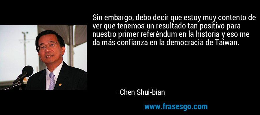 Sin embargo, debo decir que estoy muy contento de ver que tenemos un resultado tan positivo para nuestro primer referéndum en la historia y eso me da más confianza en la democracia de Taiwan. – Chen Shui-bian
