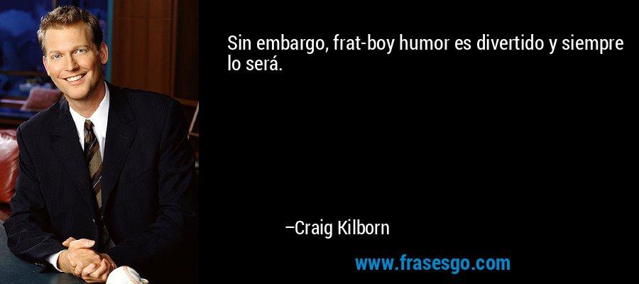 Sin embargo, frat-boy humor es divertido y siempre lo será. – Craig Kilborn