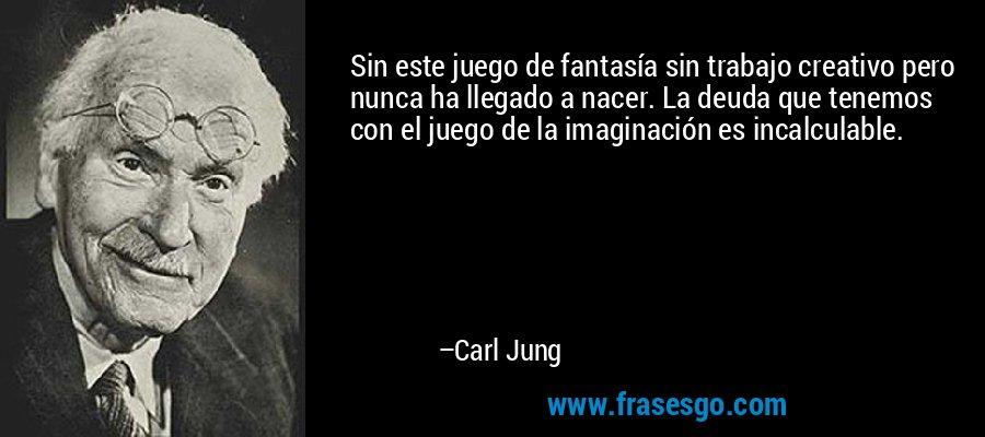 Sin este juego de fantasía sin trabajo creativo pero nunca ha llegado a nacer. La deuda que tenemos con el juego de la imaginación es incalculable. – Carl Jung