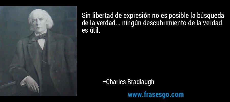 Sin libertad de expresión no es posible la búsqueda de la verdad... ningún descubrimiento de la verdad es útil. – Charles Bradlaugh