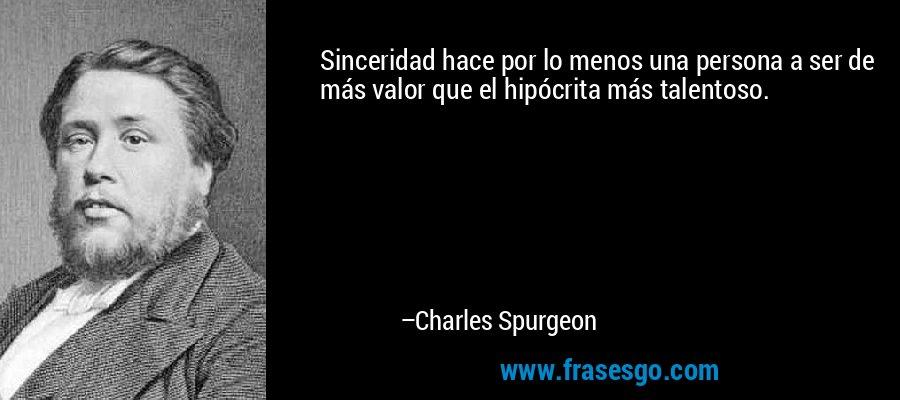 Sinceridad hace por lo menos una persona a ser de más valor que el hipócrita más talentoso. – Charles Spurgeon