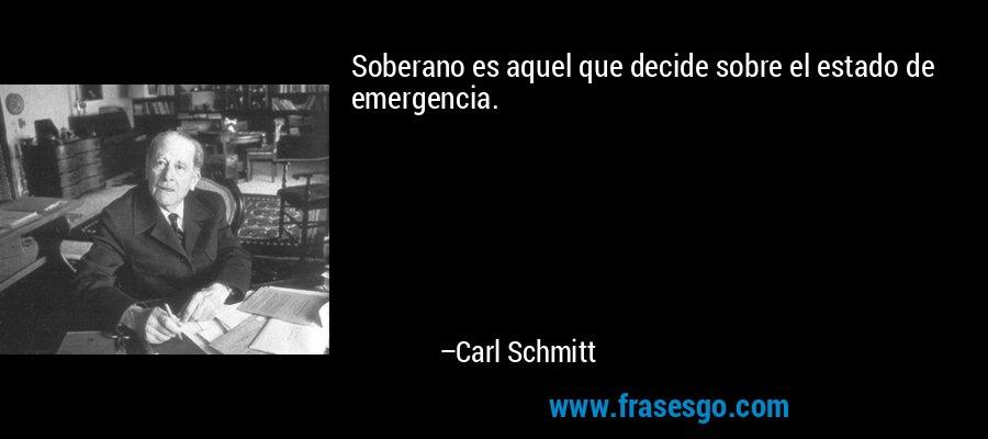 Soberano es aquel que decide sobre el estado de emergencia. – Carl Schmitt