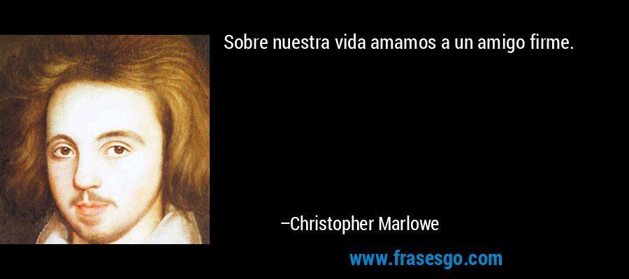 Sobre nuestra vida amamos a un amigo firme. – Christopher Marlowe