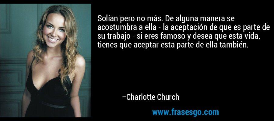 Solían pero no más. De alguna manera se acostumbra a ella - la aceptación de que es parte de su trabajo - si eres famoso y desea que esta vida, tienes que aceptar esta parte de ella también. – Charlotte Church