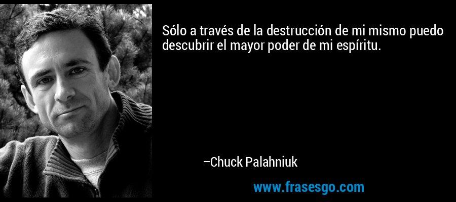 Sólo a través de la destrucción de mi mismo puedo descubrir el mayor poder de mi espíritu. – Chuck Palahniuk