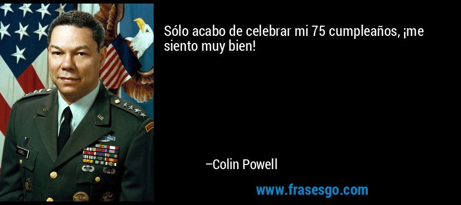 Sólo acabo de celebrar mi 75 cumpleaños, ¡me siento muy bien! – Colin Powell