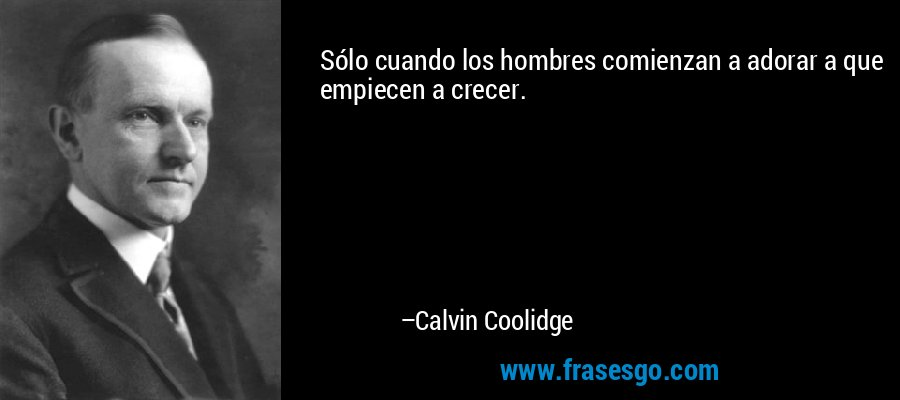 Sólo cuando los hombres comienzan a adorar a que empiecen a crecer. – Calvin Coolidge