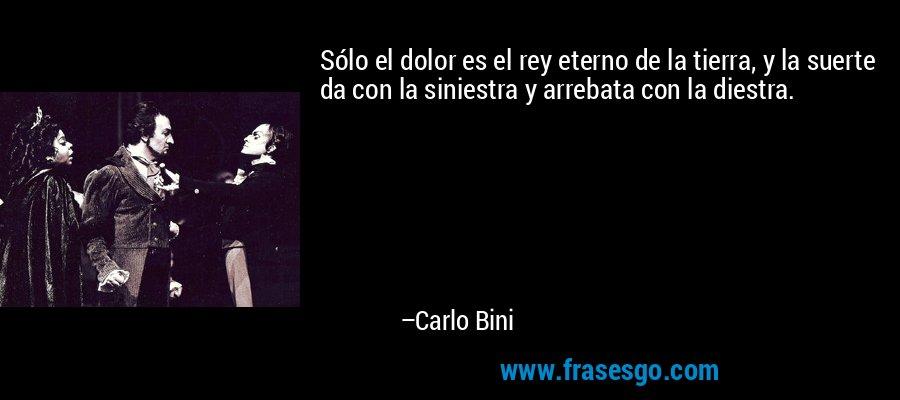 Sólo el dolor es el rey eterno de la tierra, y la suerte da con la siniestra y arrebata con la diestra. – Carlo Bini