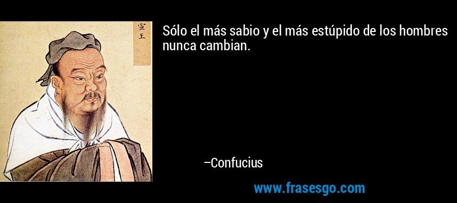 Sólo el más sabio y el más estúpido de los hombres nunca cambian. – Confucius