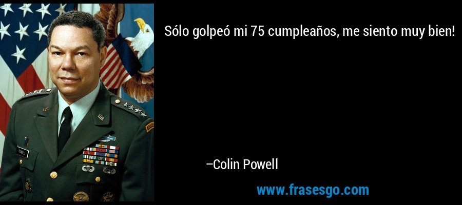 Sólo golpeó mi 75 cumpleaños, me siento muy bien! – Colin Powell