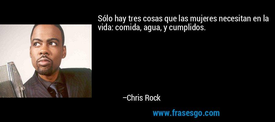 Sólo hay tres cosas que las mujeres necesitan en la vida: comida, agua, y cumplidos. – Chris Rock
