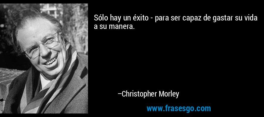 Sólo hay un éxito - para ser capaz de gastar su vida a su manera. – Christopher Morley