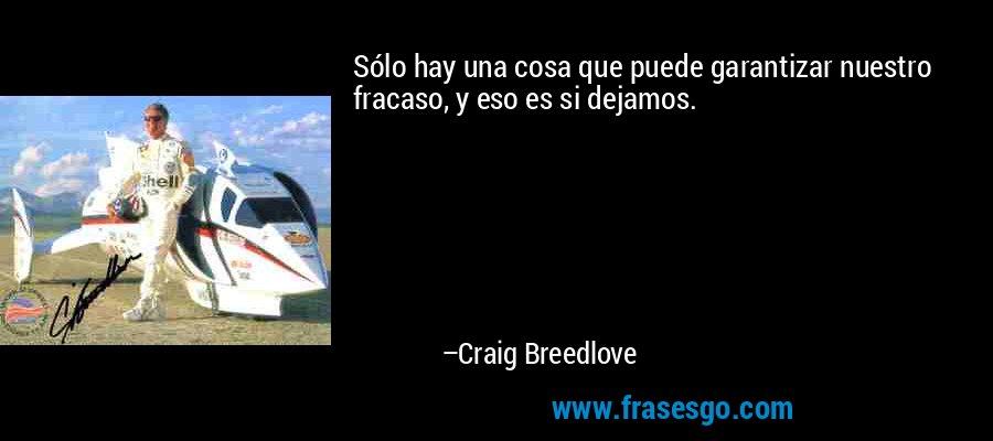 Sólo hay una cosa que puede garantizar nuestro fracaso, y eso es si dejamos. – Craig Breedlove