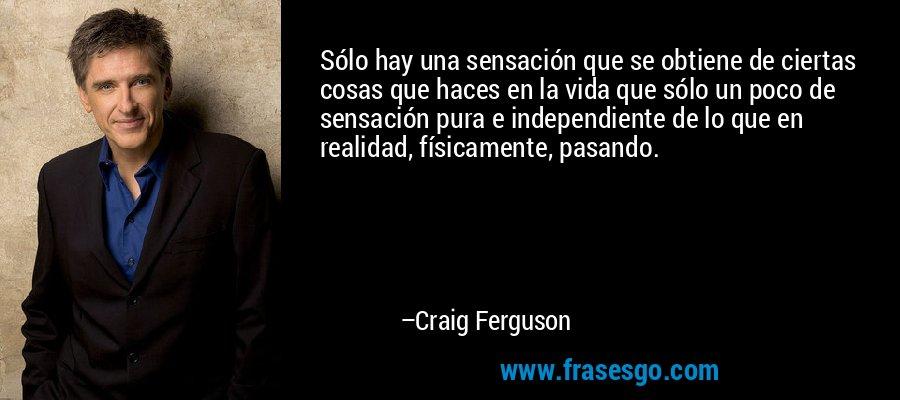 Sólo hay una sensación que se obtiene de ciertas cosas que haces en la vida que sólo un poco de sensación pura e independiente de lo que en realidad, físicamente, pasando. – Craig Ferguson