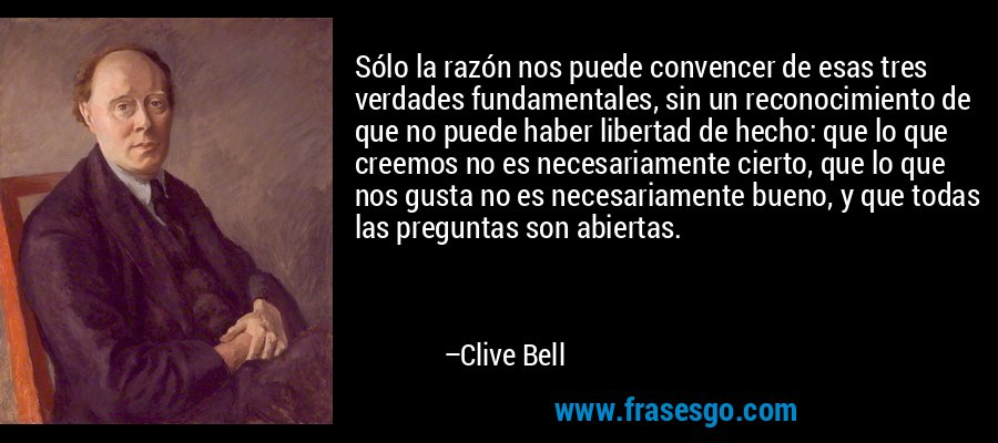 Sólo la razón nos puede convencer de esas tres verdades fundamentales, sin un reconocimiento de que no puede haber libertad de hecho: que lo que creemos no es necesariamente cierto, que lo que nos gusta no es necesariamente bueno, y que todas las preguntas son abiertas. – Clive Bell