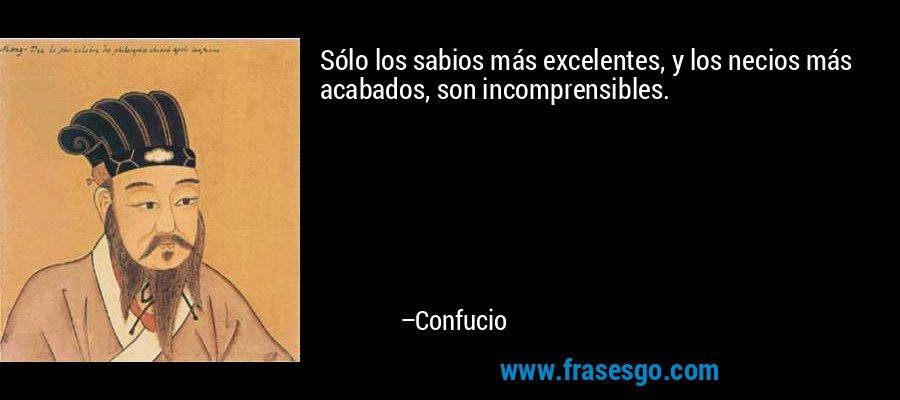 Sólo los sabios más excelentes, y los necios más acabados, son incomprensibles. – Confucio
