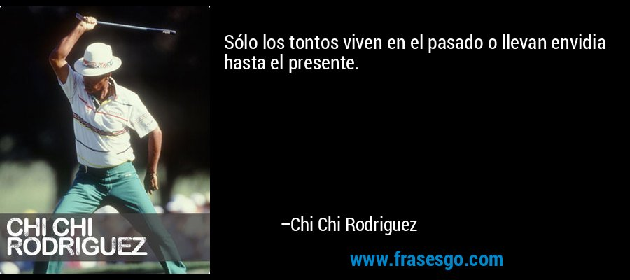 Sólo los tontos viven en el pasado o llevan envidia hasta el presente. – Chi Chi Rodriguez