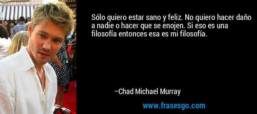 Sólo quiero estar sano y feliz. No quiero hacer daño a nadie o hacer que se enojen. Si eso es una filosofía entonces esa es mi filosofía. – Chad Michael Murray
