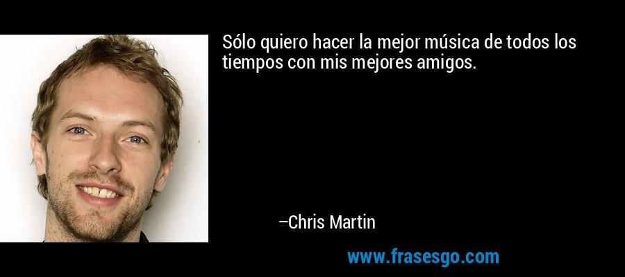 Sólo quiero hacer la mejor música de todos los tiempos con mis mejores amigos. – Chris Martin