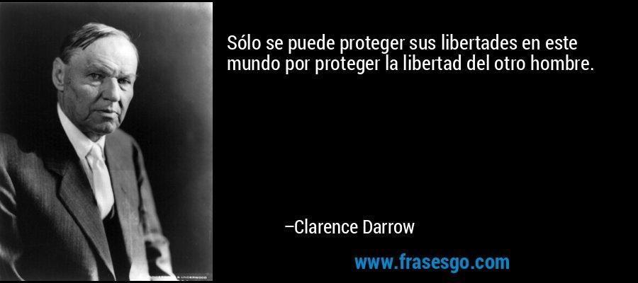 Sólo se puede proteger sus libertades en este mundo por proteger la libertad del otro hombre. – Clarence Darrow