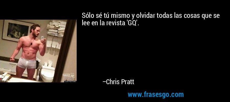 Sólo sé tú mismo y olvidar todas las cosas que se lee en la revista 'GQ'. – Chris Pratt