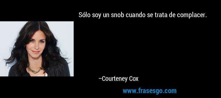 Sólo soy un snob cuando se trata de complacer. – Courteney Cox