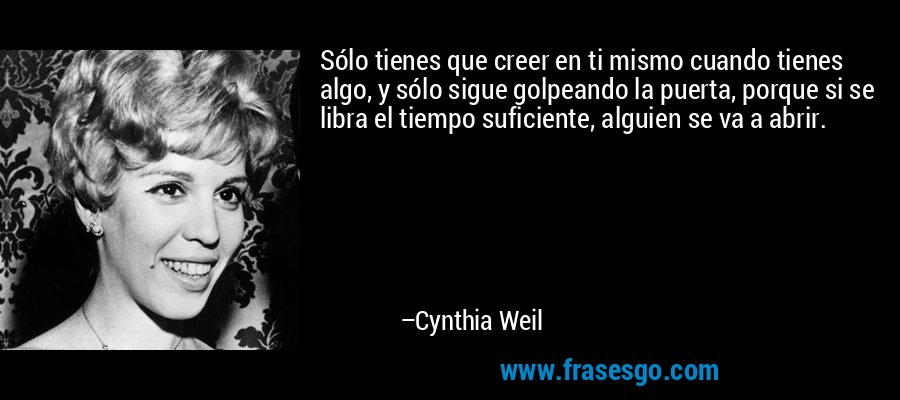 Sólo tienes que creer en ti mismo cuando tienes algo, y sólo sigue golpeando la puerta, porque si se libra el tiempo suficiente, alguien se va a abrir. – Cynthia Weil