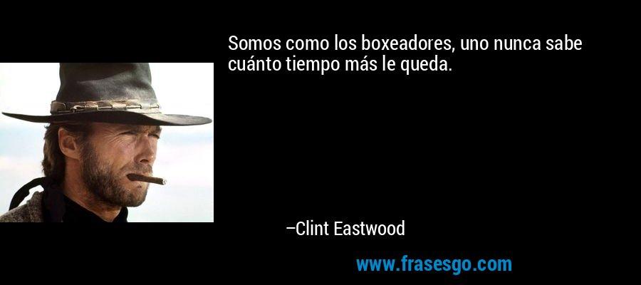 Somos como los boxeadores, uno nunca sabe cuánto tiempo más le queda. – Clint Eastwood