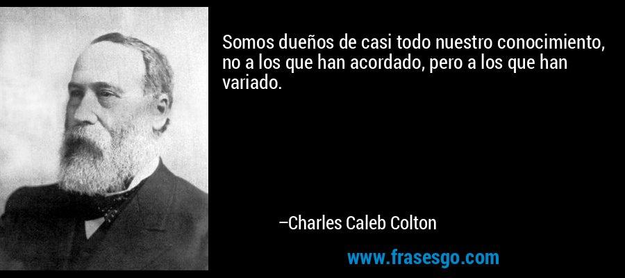 Somos dueños de casi todo nuestro conocimiento, no a los que han acordado, pero a los que han variado. – Charles Caleb Colton