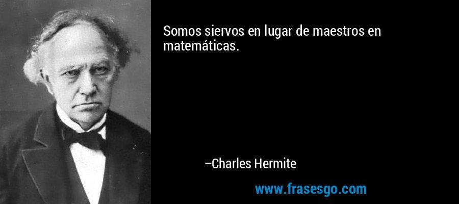 Somos siervos en lugar de maestros en matemáticas. – Charles Hermite