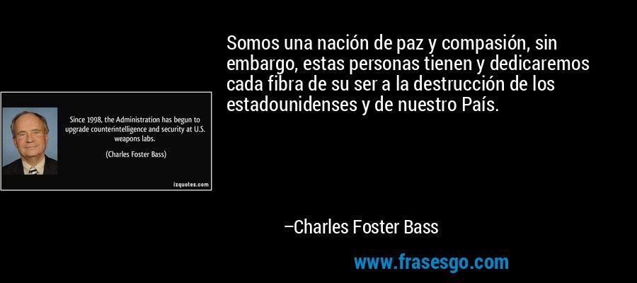 Somos una nación de paz y compasión, sin embargo, estas personas tienen y dedicaremos cada fibra de su ser a la destrucción de los estadounidenses y de nuestro País. – Charles Foster Bass