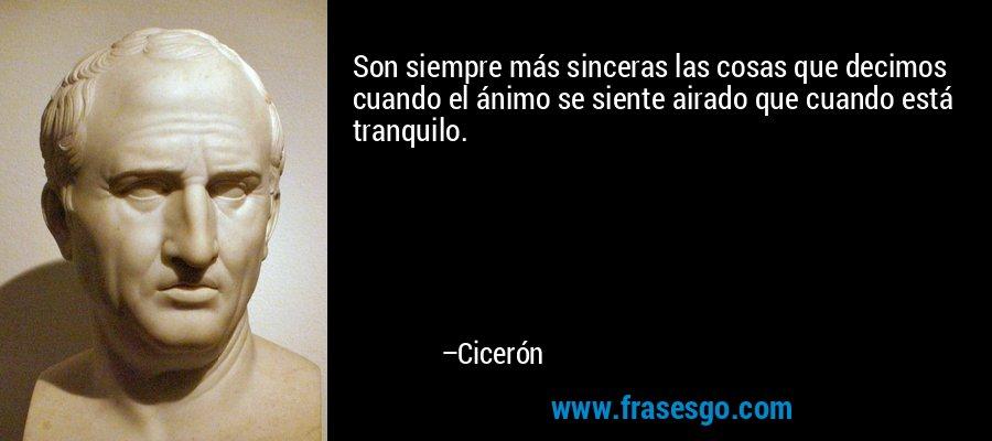 Son siempre más sinceras las cosas que decimos cuando el ánimo se siente airado que cuando está tranquilo. – Cicerón
