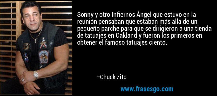 Sonny y otro Infiernos Ángel que estuvo en la reunión pensaban que estaban más allá de un pequeño parche para que se dirigieron a una tienda de tatuajes en Oakland y fueron los primeros en obtener el famoso tatuajes ciento. – Chuck Zito