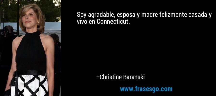 Soy agradable, esposa y madre felizmente casada y vivo en Connecticut. – Christine Baranski