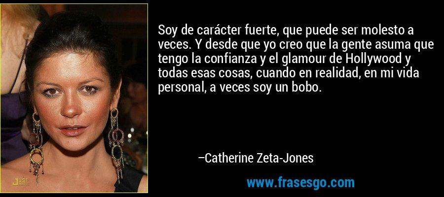 Soy de carácter fuerte, que puede ser molesto a veces. Y desde que yo creo que la gente asuma que tengo la confianza y el glamour de Hollywood y todas esas cosas, cuando en realidad, en mi vida personal, a veces soy un bobo. – Catherine Zeta-Jones