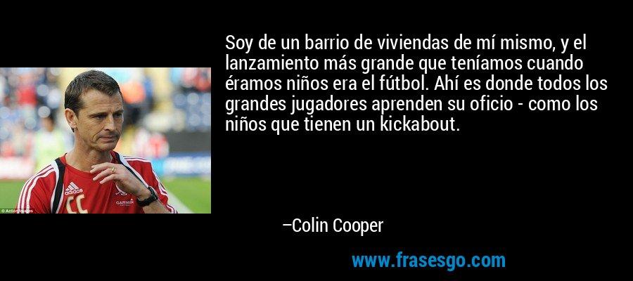Soy de un barrio de viviendas de mí mismo, y el lanzamiento más grande que teníamos cuando éramos niños era el fútbol. Ahí es donde todos los grandes jugadores aprenden su oficio - como los niños que tienen un kickabout. – Colin Cooper