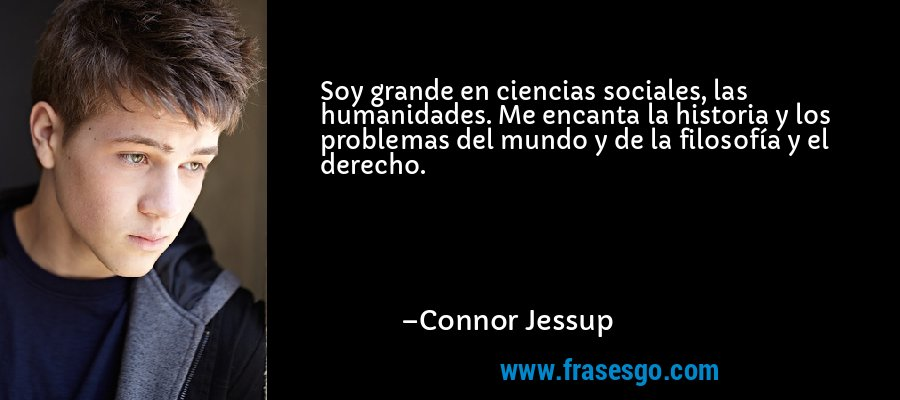 Soy grande en ciencias sociales, las humanidades. Me encanta la historia y los problemas del mundo y de la filosofía y el derecho. – Connor Jessup