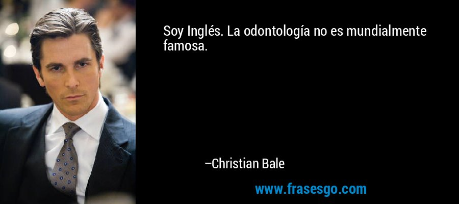 Soy Inglés. La odontología no es mundialmente famosa. – Christian Bale