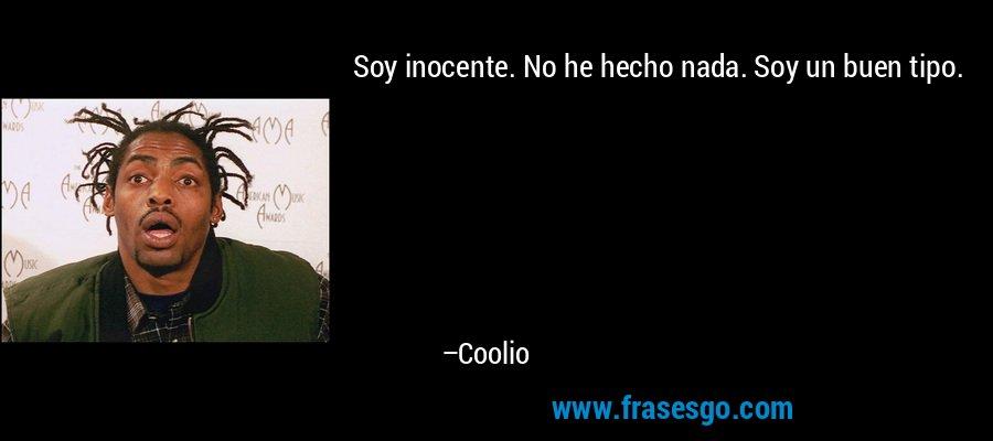 Soy inocente. No he hecho nada. Soy un buen tipo. – Coolio
